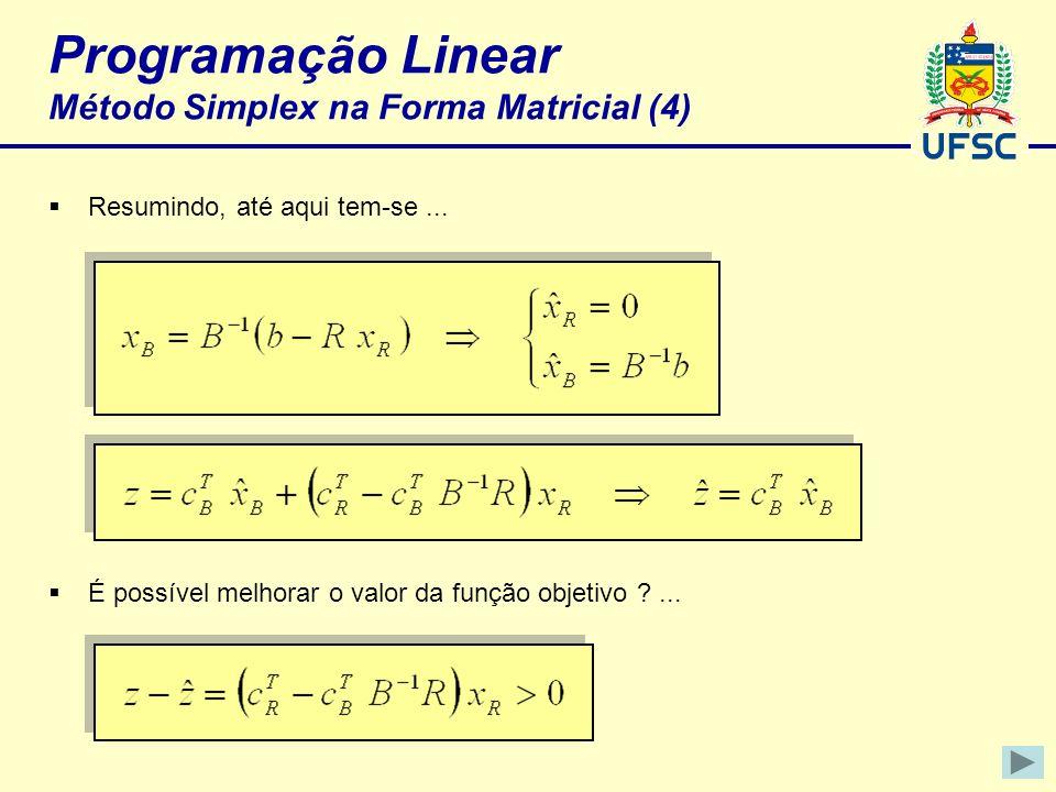 Programação Linear Método Simplex na Forma Matricial (4) Resumindo, até aqui tem-se... É possível melhorar o valor da função objetivo ?...