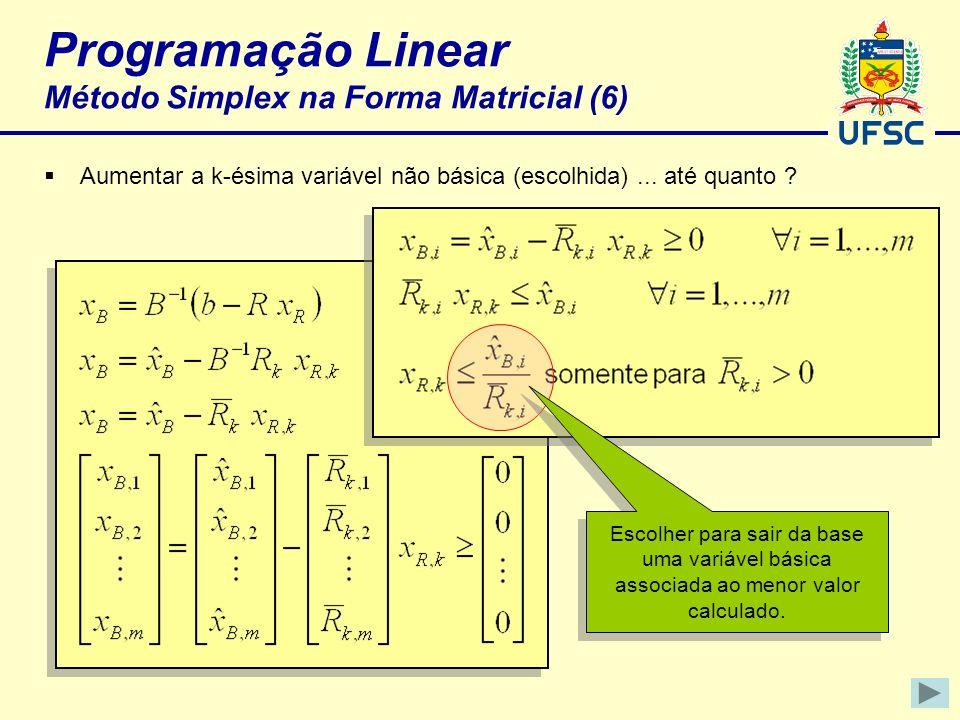 Programação Linear Método Simplex na Forma Matricial (6) Aumentar a k-ésima variável não básica (escolhida)... até quanto ? Escolher para sair da base