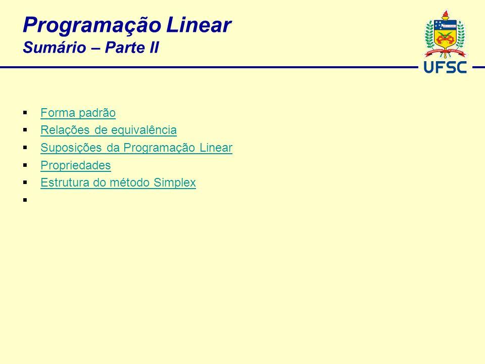 Programação Linear Sumário – Parte II Forma padrão Relações de equivalência Suposições da Programação Linear Propriedades Estrutura do método Simplex