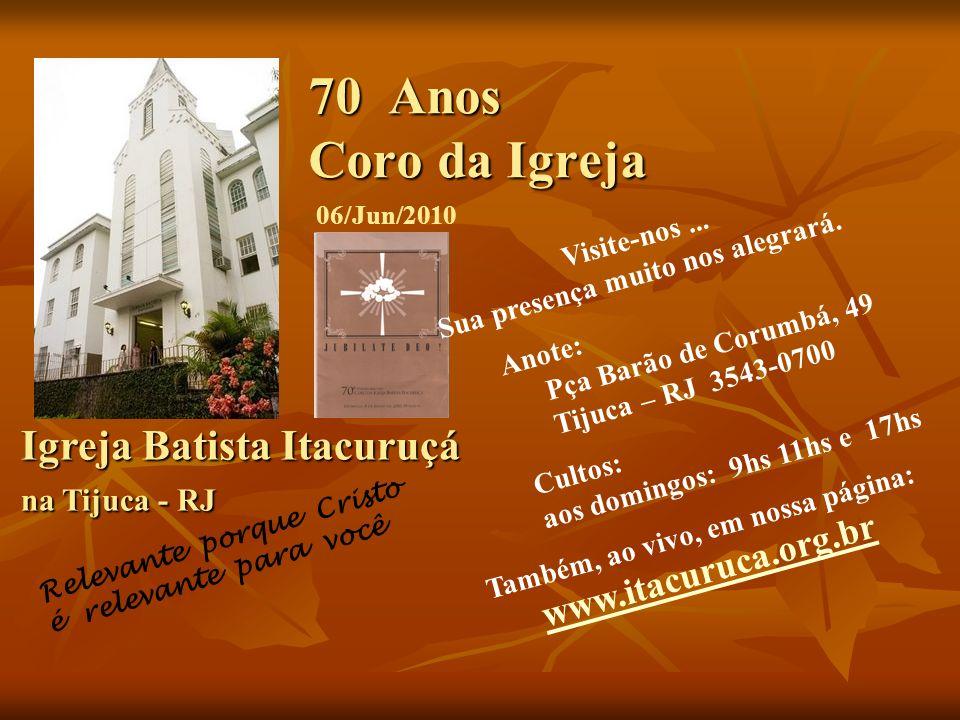 70 Anos Coro da Igreja Igreja Batista Itacuruçá na Tijuca - RJ Igreja Batista Itacuruçá na Tijuca - RJ 06/Jun/2010 Visite-nos...