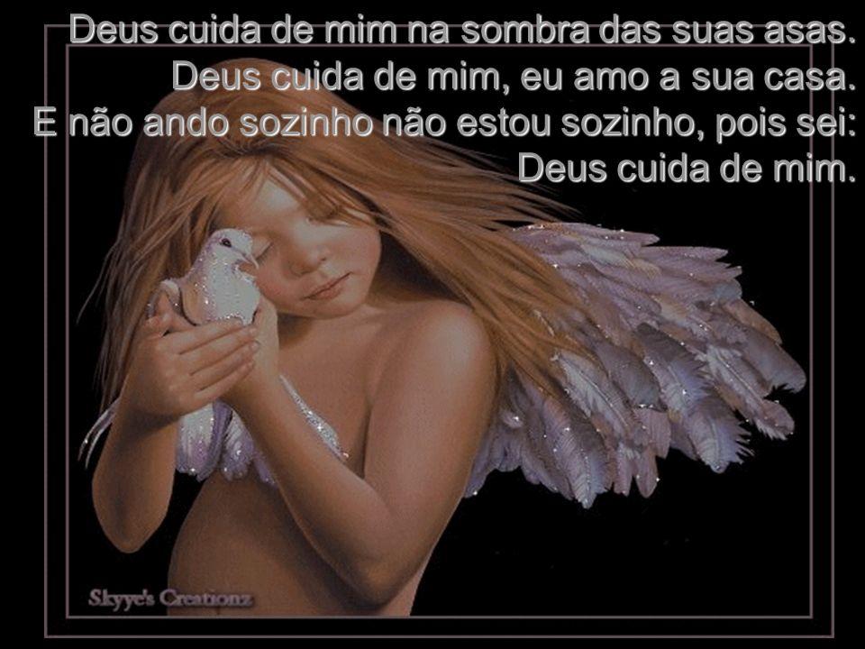 Deus cuida de mim na sombra das suas asas.Deus cuida de mim, eu amo a sua casa.