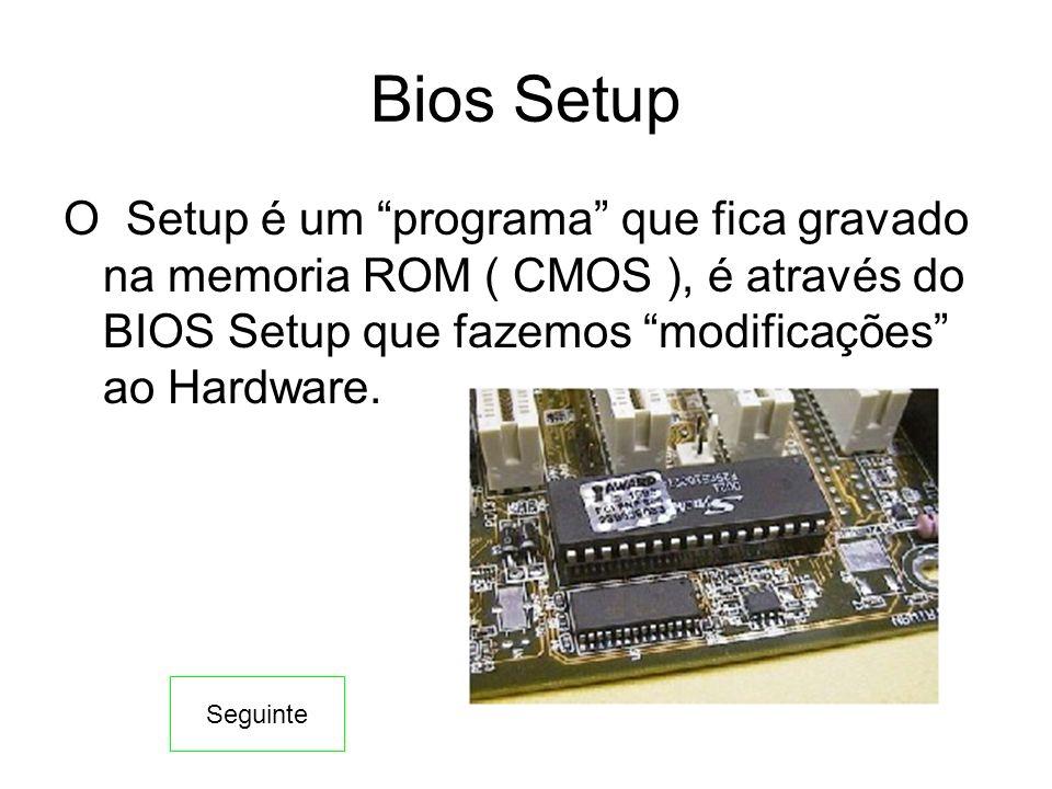 Bios Setup O Setup é um programa que fica gravado na memoria ROM ( CMOS ), é através do BIOS Setup que fazemos modificações ao Hardware. Seguinte