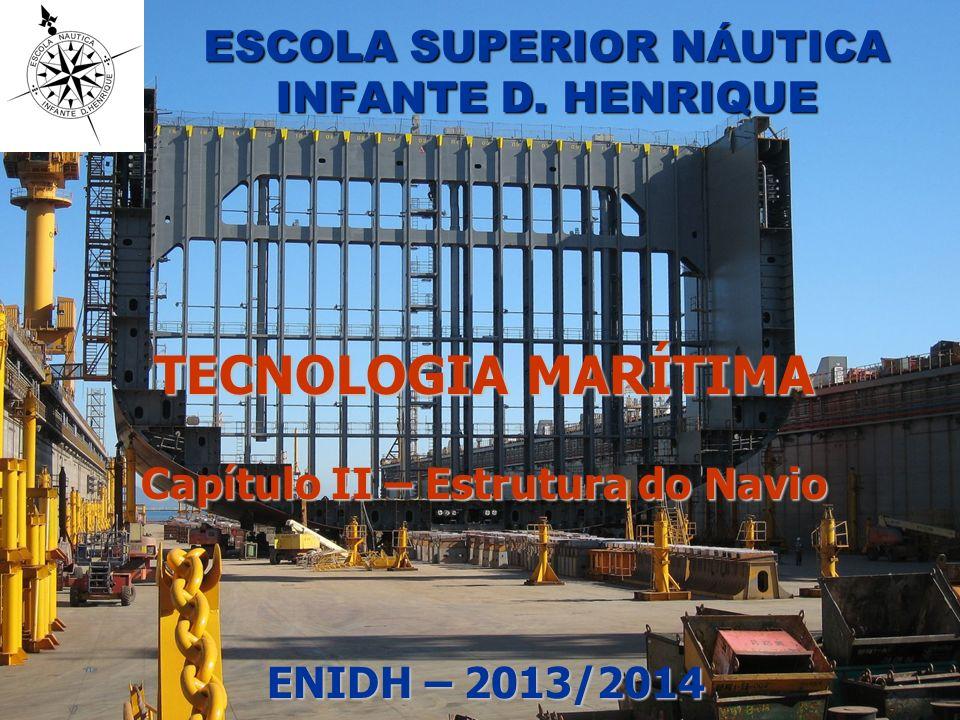 ESCOLA SUPERIOR NÁUTICA INFANTE D. HENRIQUE TECNOLOGIA MARÍTIMA Capítulo II – Estrutura do Navio ENIDH – 2013/2014 ENIDH – 2013/2014