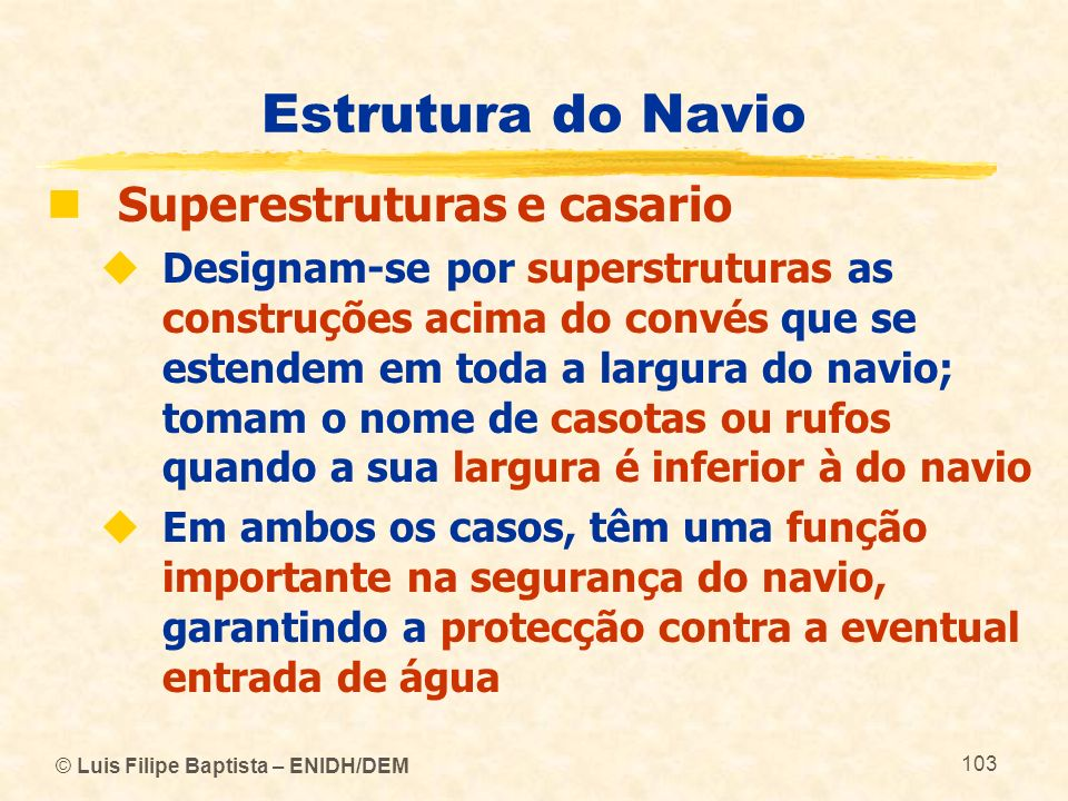 © Luis Filipe Baptista – ENIDH/DEM 103 Estrutura do Navio Superestruturas e casario Designam-se por superstruturas as construções acima do convés que