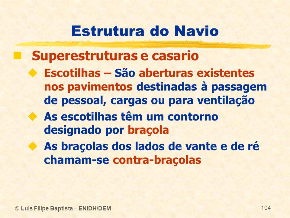 © Luis Filipe Baptista – ENIDH/DEM 104 Estrutura do Navio Superestruturas e casario Escotilhas – São aberturas existentes nos pavimentos destinadas à
