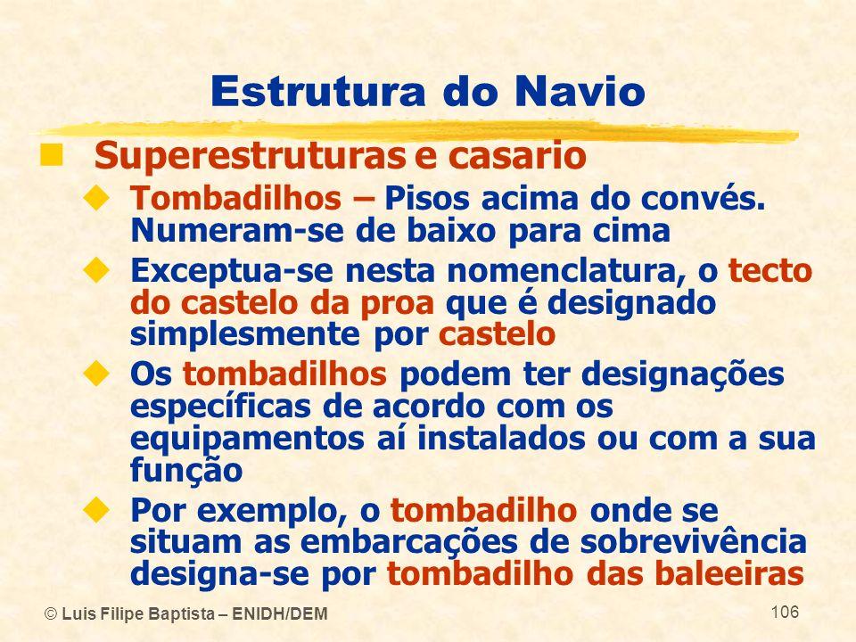 © Luis Filipe Baptista – ENIDH/DEM 106 Estrutura do Navio Superestruturas e casario Tombadilhos – Pisos acima do convés. Numeram-se de baixo para cima