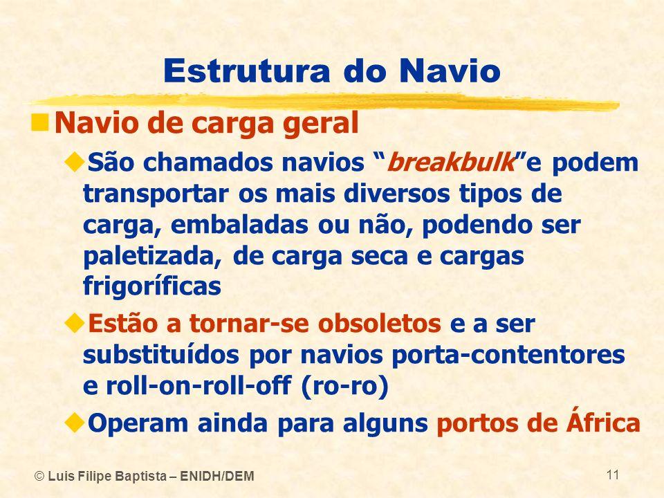 © Luis Filipe Baptista – ENIDH/DEM 11 Estrutura do Navio Navio de carga geral São chamados navios breakbulke podem transportar os mais diversos tipos