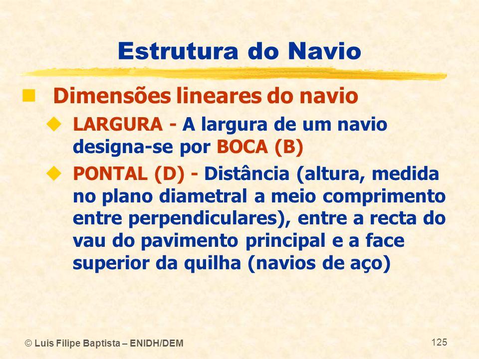© Luis Filipe Baptista – ENIDH/DEM 125 Estrutura do Navio Dimensões lineares do navio LARGURA - A largura de um navio designa se por BOCA (B) PONTAL (
