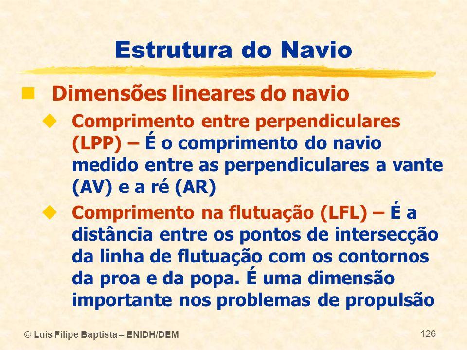 © Luis Filipe Baptista – ENIDH/DEM 126 Estrutura do Navio Dimensões lineares do navio Comprimento entre perpendiculares (LPP) – É o comprimento do nav
