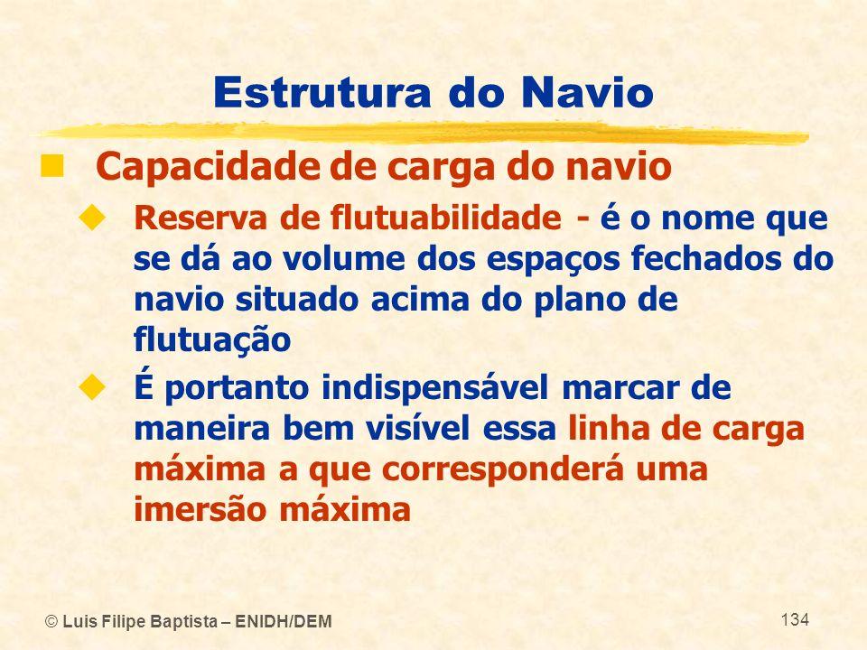 © Luis Filipe Baptista – ENIDH/DEM 134 Estrutura do Navio Capacidade de carga do navio Reserva de flutuabilidade - é o nome que se dá ao volume dos es