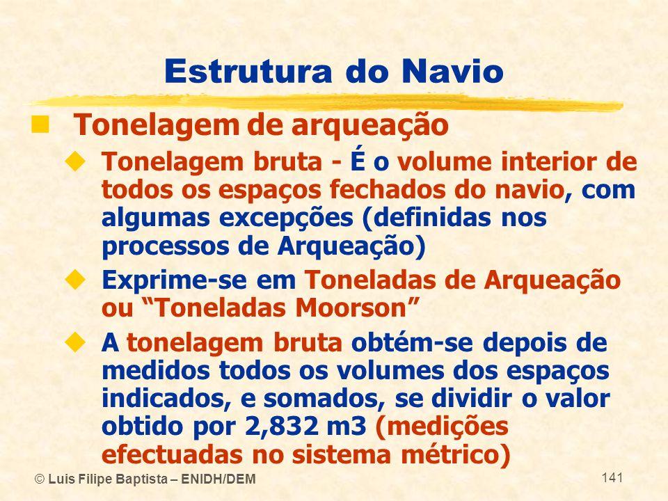 © Luis Filipe Baptista – ENIDH/DEM 141 Estrutura do Navio Tonelagem de arqueação Tonelagem bruta - É o volume interior de todos os espaços fechados do