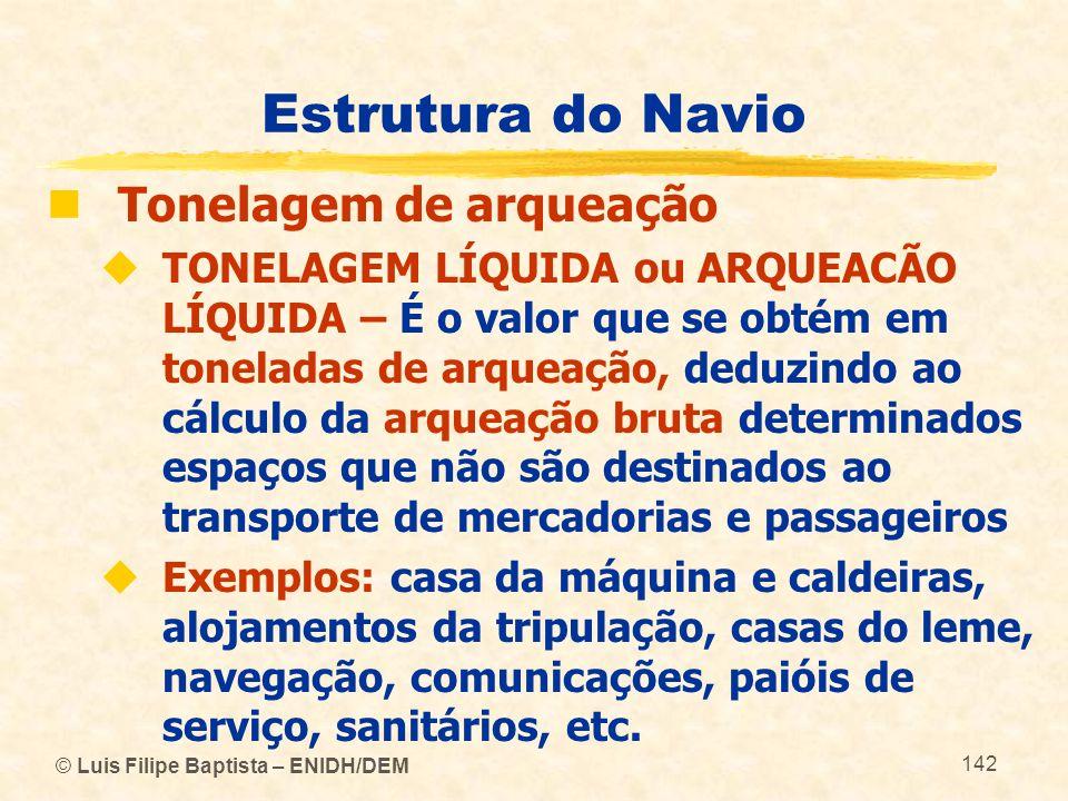 © Luis Filipe Baptista – ENIDH/DEM 142 Estrutura do Navio Tonelagem de arqueação TONELAGEM LÍQUIDA ou ARQUEACÃO LÍQUIDA – É o valor que se obtém em to