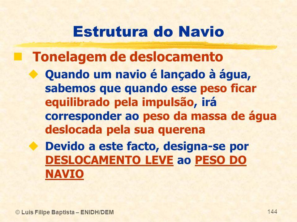 © Luis Filipe Baptista – ENIDH/DEM 144 Estrutura do Navio Tonelagem de deslocamento Quando um navio é lançado à água, sabemos que quando esse peso fic