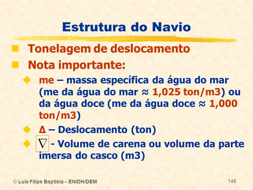 © Luis Filipe Baptista – ENIDH/DEM 146 Estrutura do Navio Tonelagem de deslocamento Nota importante: me – massa específica da água do mar (me da água