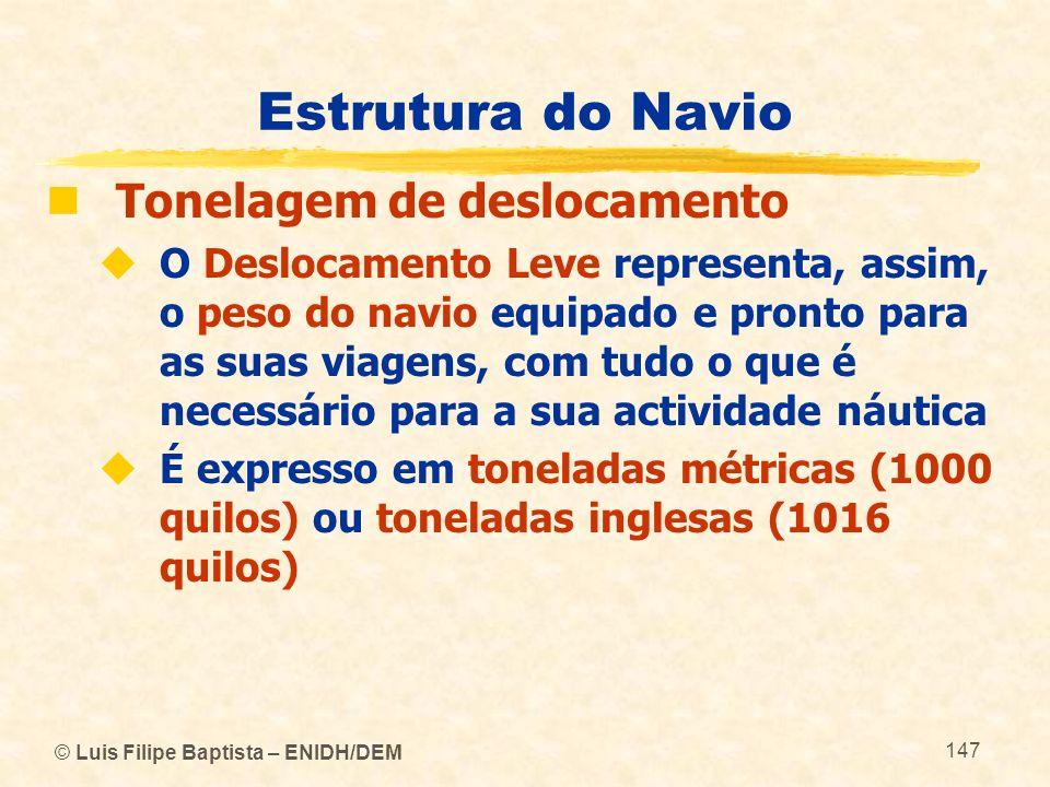 © Luis Filipe Baptista – ENIDH/DEM 147 Estrutura do Navio Tonelagem de deslocamento O Deslocamento Leve representa, assim, o peso do navio equipado e