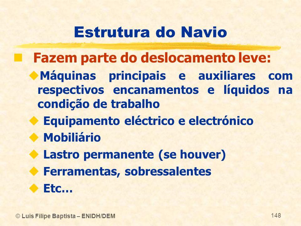 © Luis Filipe Baptista – ENIDH/DEM 148 Estrutura do Navio Fazem parte do deslocamento leve: Máquinas principais e auxiliares com respectivos encanamen