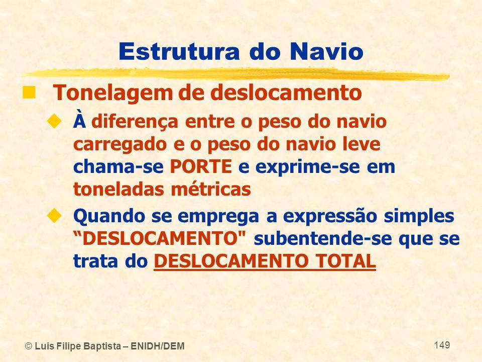 © Luis Filipe Baptista – ENIDH/DEM 149 Estrutura do Navio Tonelagem de deslocamento À diferença entre o peso do navio carregado e o peso do navio leve