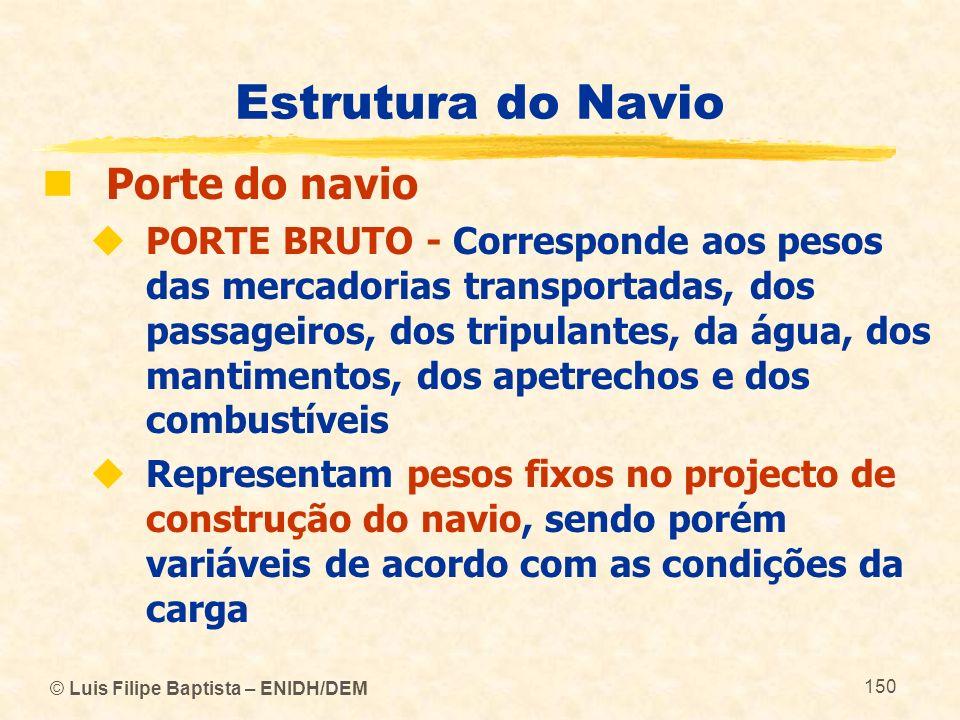 © Luis Filipe Baptista – ENIDH/DEM 150 Estrutura do Navio Porte do navio PORTE BRUTO - Corresponde aos pesos das mercadorias transportadas, dos passag