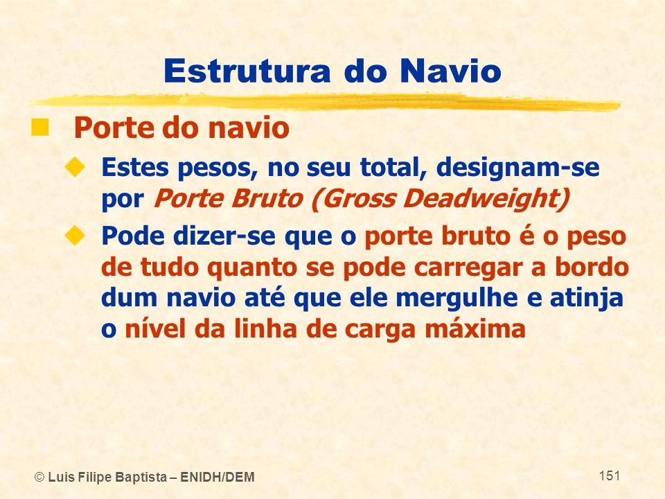 © Luis Filipe Baptista – ENIDH/DEM 151 Estrutura do Navio Porte do navio Estes pesos, no seu total, designam-se por Porte Bruto (Gross Deadweight) Pod