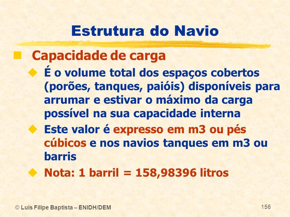 © Luis Filipe Baptista – ENIDH/DEM 156 Estrutura do Navio Capacidade de carga É o volume total dos espaços cobertos (porões, tanques, paióis) disponív