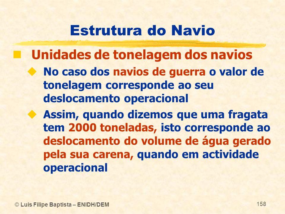 © Luis Filipe Baptista – ENIDH/DEM 158 Estrutura do Navio Unidades de tonelagem dos navios No caso dos navios de guerra o valor de tonelagem correspon