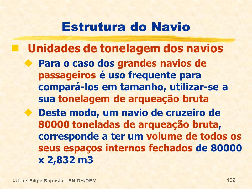 © Luis Filipe Baptista – ENIDH/DEM 159 Estrutura do Navio Unidades de tonelagem dos navios Para o caso dos grandes navios de passageiros é uso frequen