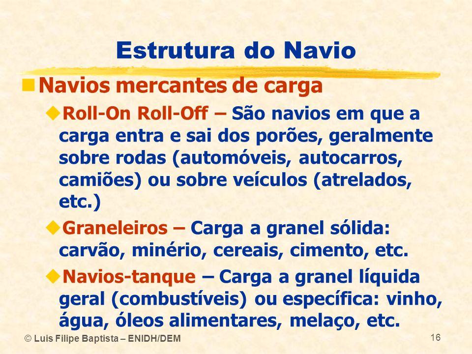 © Luis Filipe Baptista – ENIDH/DEM 16 Estrutura do Navio Navios mercantes de carga Roll-On Roll-Off – São navios em que a carga entra e sai dos porões