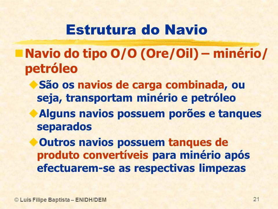 Estrutura do Navio Navio do tipo O/O (Ore/Oil) – minério/ petróleo São os navios de carga combinada, ou seja, transportam minério e petróleo Alguns na