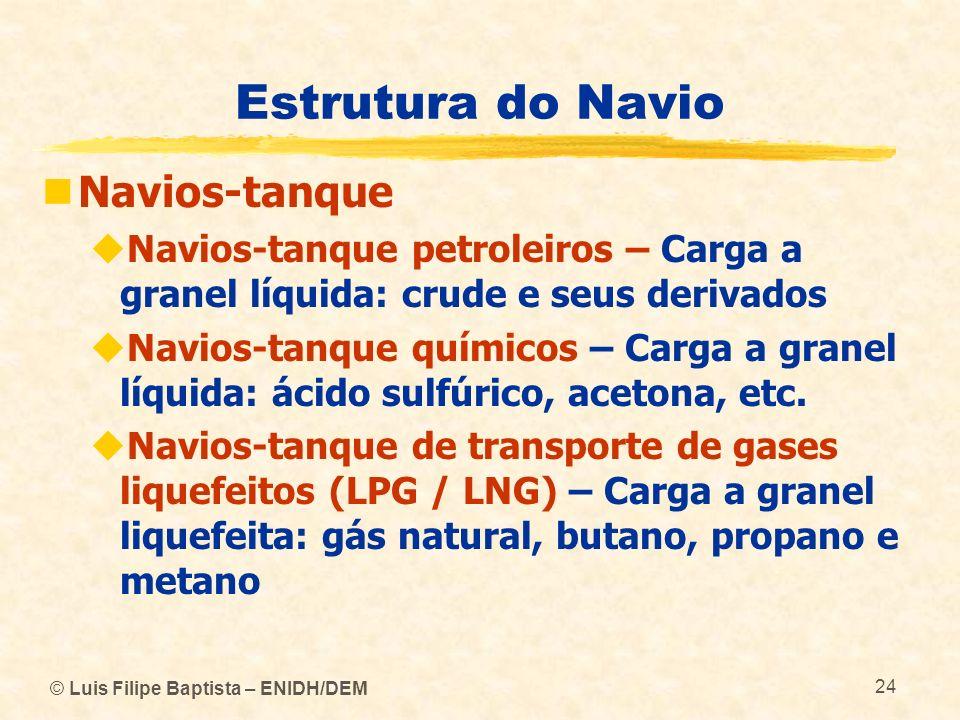 © Luis Filipe Baptista – ENIDH/DEM 24 Estrutura do Navio Navios-tanque Navios-tanque petroleiros – Carga a granel líquida: crude e seus derivados Navi