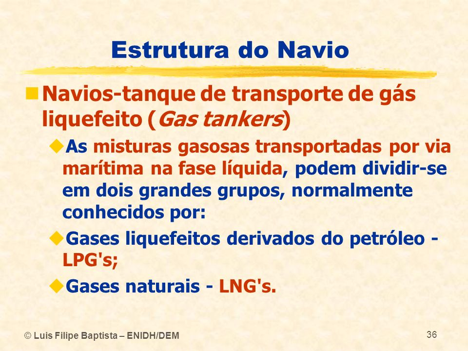 Estrutura do Navio Navios-tanque de transporte de gás liquefeito (Gas tankers) As misturas gasosas transportadas por via marítima na fase líquida, pod