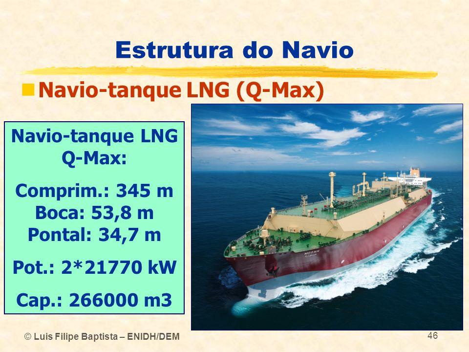© Luis Filipe Baptista – ENIDH/DEM 46 Estrutura do Navio Navio-tanque LNG (Q-Max) Navio-tanque LNG Q-Max: Comprim.: 345 m Boca: 53,8 m Pontal: 34,7 m