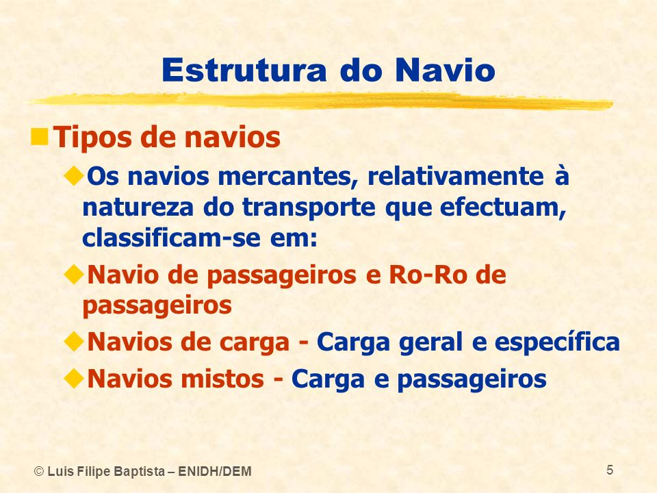 © Luis Filipe Baptista – ENIDH/DEM 5 Estrutura do Navio Tipos de navios Os navios mercantes, relativamente à natureza do transporte que efectuam, clas