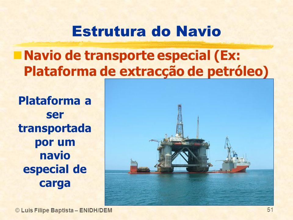 © Luis Filipe Baptista – ENIDH/DEM 51 Estrutura do Navio Navio de transporte especial (Ex: Plataforma de extracção de petróleo) Plataforma a ser trans