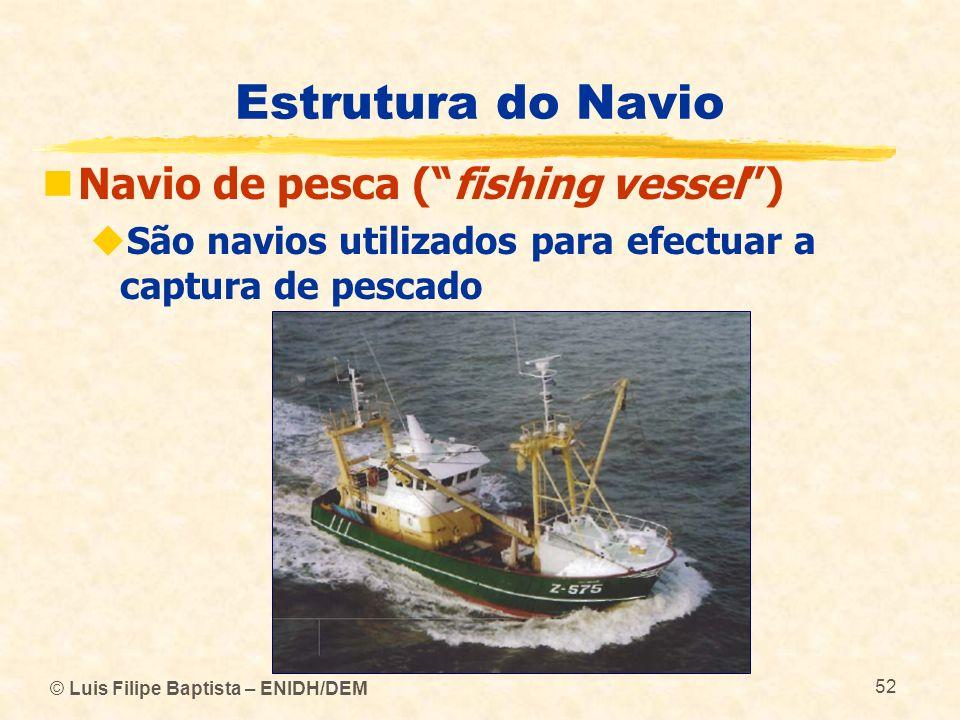 © Luis Filipe Baptista – ENIDH/DEM 52 Estrutura do Navio Navio de pesca (fishing vessel) São navios utilizados para efectuar a captura de pescado