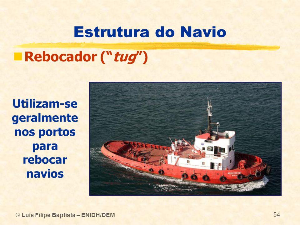 © Luis Filipe Baptista – ENIDH/DEM 54 Estrutura do Navio Rebocador (tug) Utilizam-se geralmente nos portos para rebocar navios