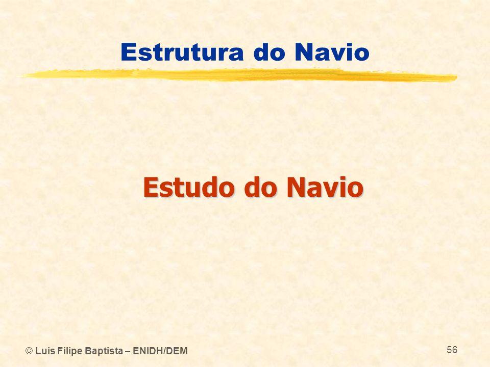 © Luis Filipe Baptista – ENIDH/DEM 56 Estrutura do Navio Estudo do Navio