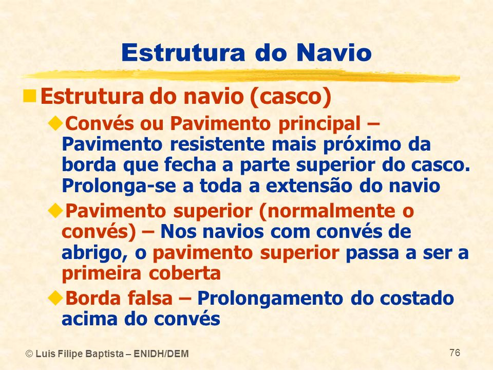 © Luis Filipe Baptista – ENIDH/DEM 76 Estrutura do Navio Estrutura do navio (casco) Convés ou Pavimento principal – Pavimento resistente mais próximo