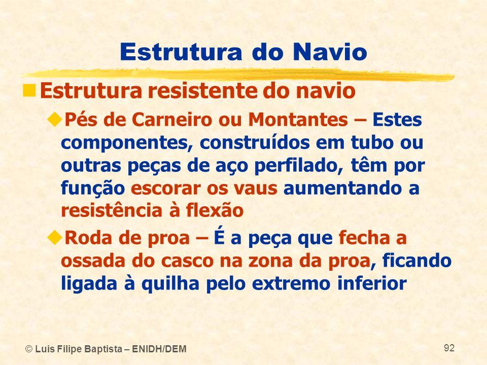 © Luis Filipe Baptista – ENIDH/DEM 92 Estrutura do Navio Estrutura resistente do navio Pés de Carneiro ou Montantes – Estes componentes, construídos e