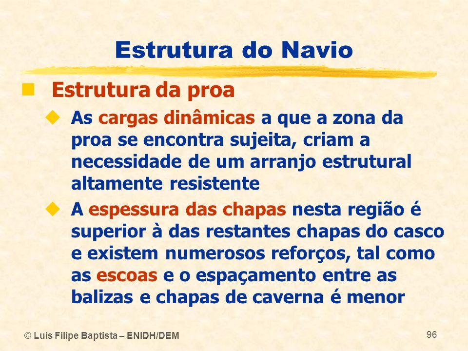 © Luis Filipe Baptista – ENIDH/DEM 96 Estrutura do Navio Estrutura da proa As cargas dinâmicas a que a zona da proa se encontra sujeita, criam a neces