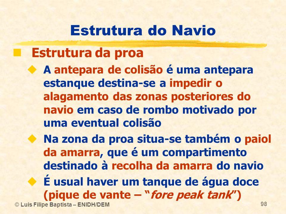 © Luis Filipe Baptista – ENIDH/DEM 98 Estrutura do Navio Estrutura da proa A antepara de colisão é uma antepara estanque destina-se a impedir o alagam