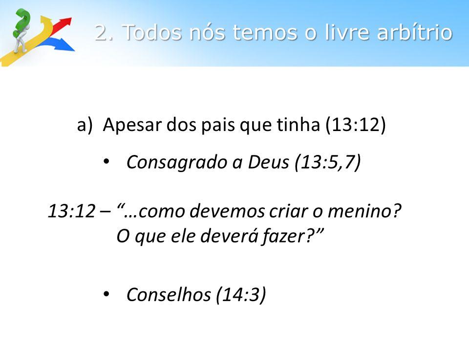 a) Apesar dos pais que tinha (13:12) Consagrado a Deus (13:5,7) 13:12 – …como devemos criar o menino.