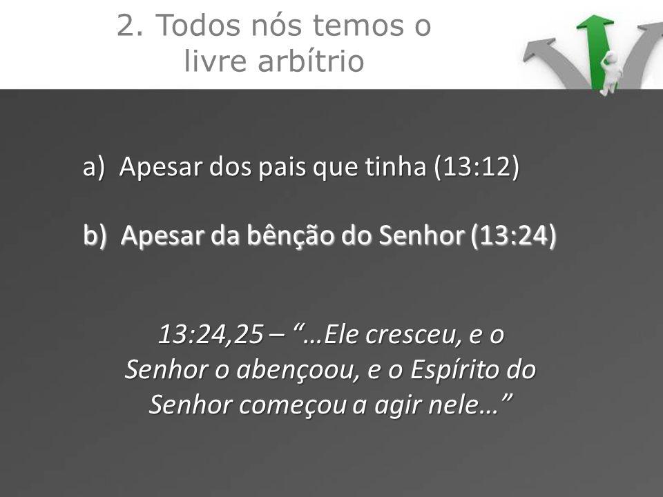 2. Todos nós temos o livre arbítrio a) Apesar dos pais que tinha (13:12) b) Apesar da bênção do Senhor (13:24) 13:24,25 – …Ele cresceu, e o Senhor o a