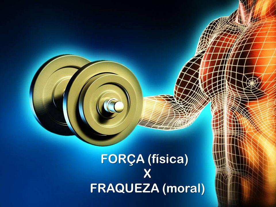 FORÇA (física) X FRAQUEZA (moral) FRAQUEZA (moral)