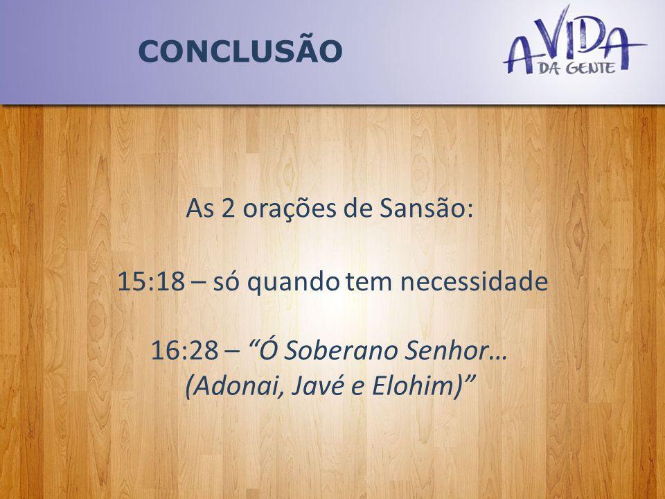 CONCLUSÃO As 2 orações de Sansão: 15:18 – só quando tem necessidade 16:28 – Ó Soberano Senhor… (Adonai, Javé e Elohim)