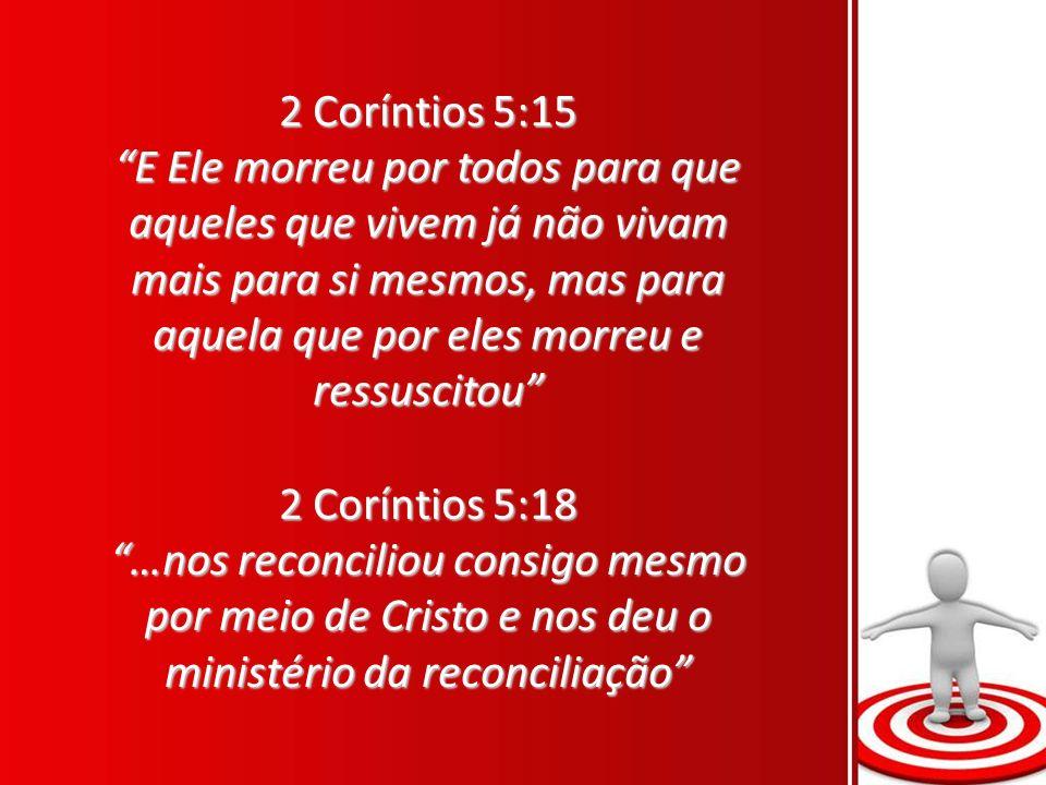 2 Coríntios 5:15 E Ele morreu por todos para que aqueles que vivem já não vivam mais para si mesmos, mas para aquela que por eles morreu e ressuscitou 2 Coríntios 5:18 …nos reconciliou consigo mesmo por meio de Cristo e nos deu o ministério da reconciliação