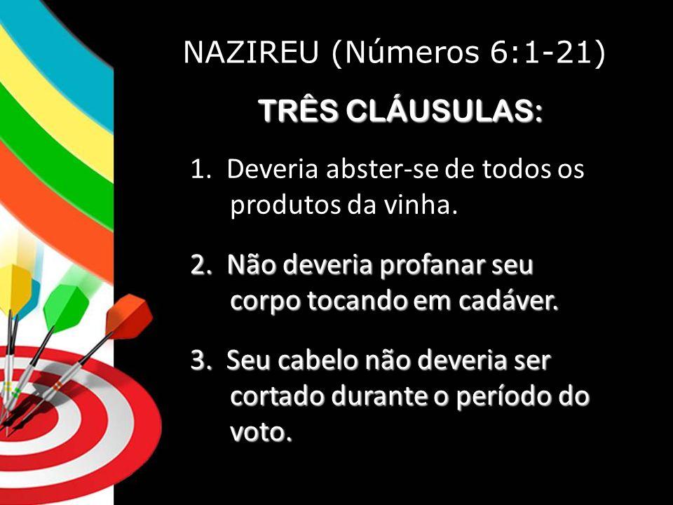 NAZIREU (Números 6:1-21) TRÊS CLÁUSULAS: 1.Deveria abster-se de todos os produtos da vinha.