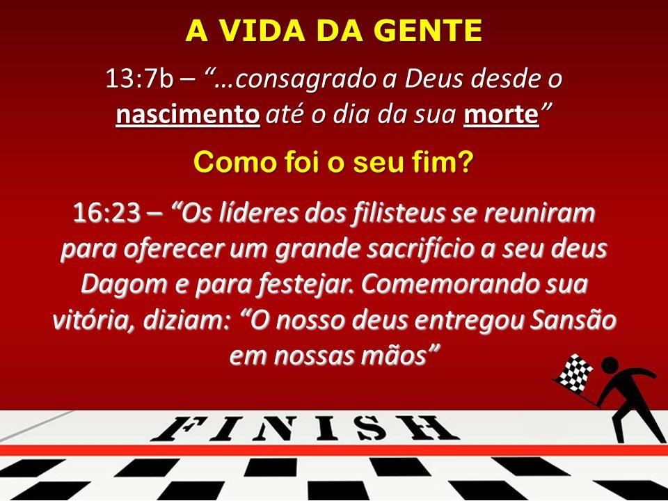 13:7b – …consagrado a Deus desde o nascimento até o dia da sua morte A VIDA DA GENTE Como foi o seu fim.