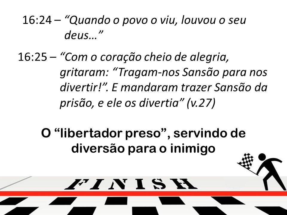 16:24 – Quando o povo o viu, louvou o seu deus… 16:25 – Com o coração cheio de alegria, gritaram: Tragam-nos Sansão para nos divertir!.