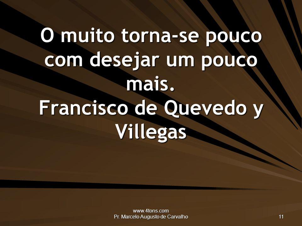 www.4tons.com Pr.Marcelo Augusto de Carvalho 11 O muito torna-se pouco com desejar um pouco mais.