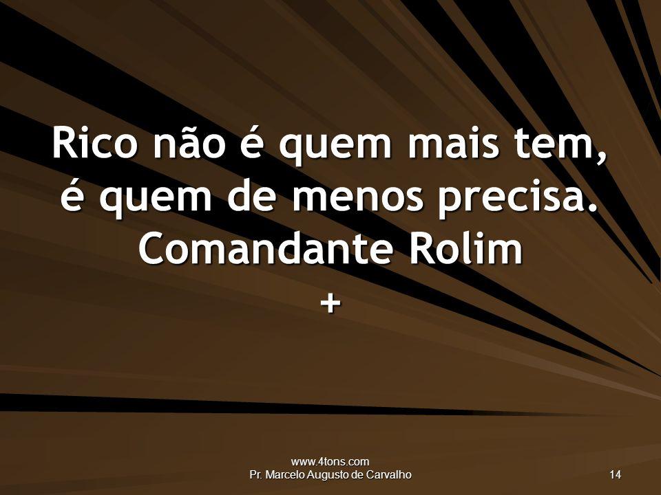 www.4tons.com Pr.Marcelo Augusto de Carvalho 14 Rico não é quem mais tem, é quem de menos precisa.